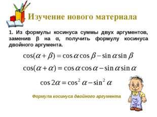 1. Изучение нового материала 1. Из формулы косинуса суммы двух аргументов, за