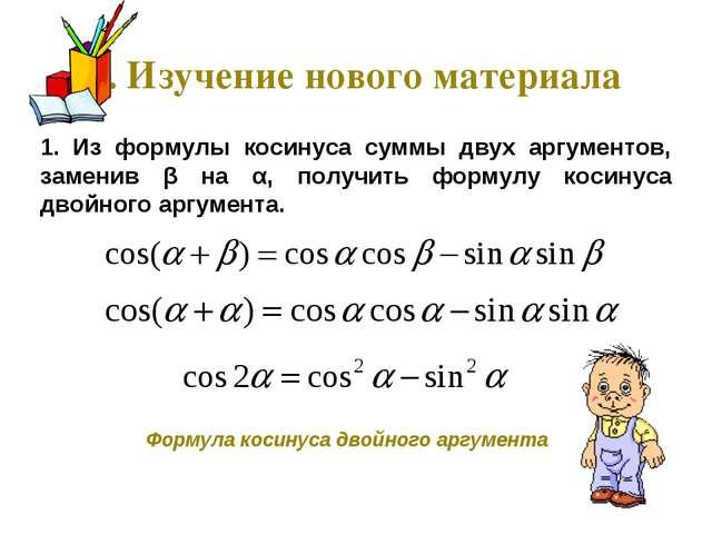 1. Изучение нового материала 1. Из формулы косинуса суммы двух аргументов, за...