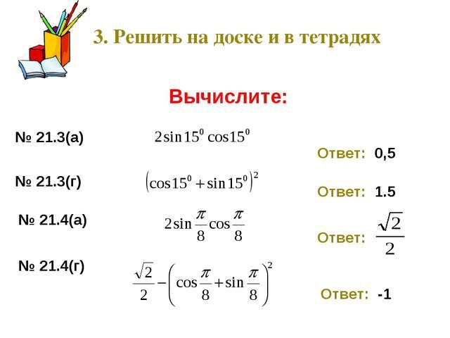 3. Решить на доске и в тетрадях Вычислите: № 21.3(а) Ответ: 0,5 № 21.3(г) Отв...
