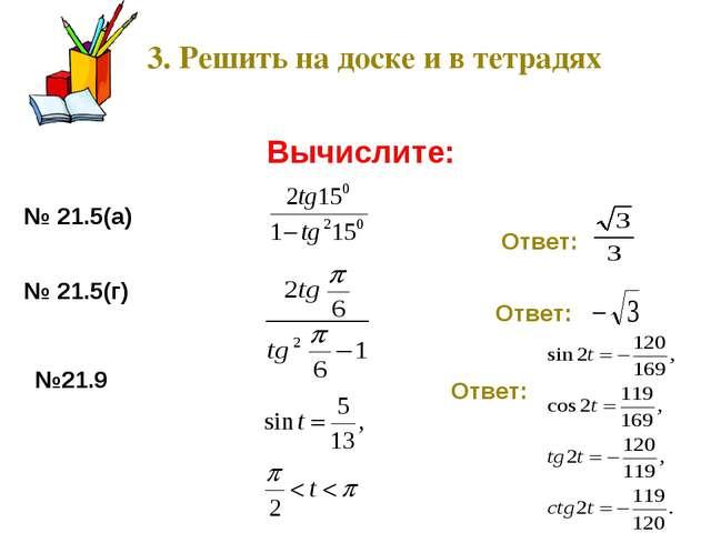 3. Решить на доске и в тетрадях Вычислите: № 21.5(а) Ответ: № 21.5(г) Ответ:...