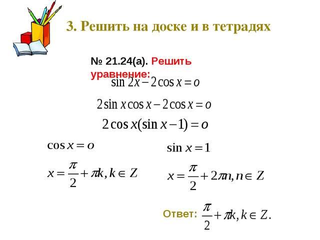 3. Решить на доске и в тетрадях № 21.24(а). Решить уравнение: Ответ: