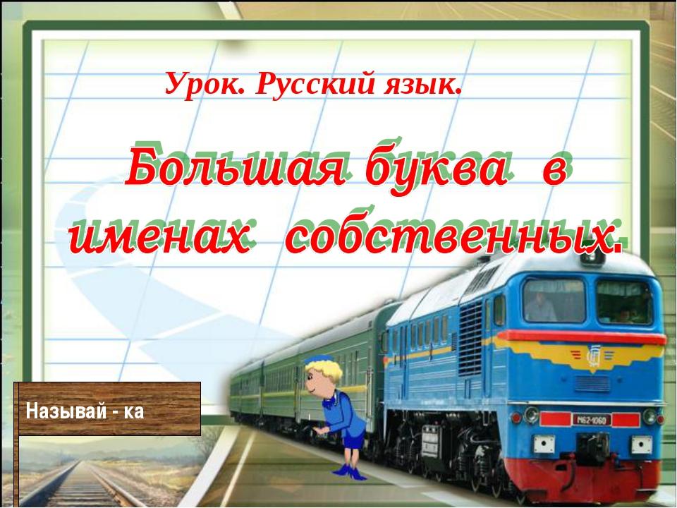 Урок. Русский язык. Называй - ка