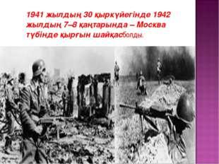 1941 жылдың 30 қыркүйегінде 1942 жылдың 7–8 қаңтарында – Москва түбінде қырғ