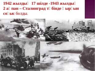 1942жылдың 17шілде -1943жылдың 2ақпан – Сталинград түбінде қырғын соғысб