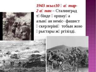 1943 жыл10қаңтар- 2ақпан– Сталинград түбінде қоршауға алынған неміс- фашис