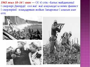 1943 жыл 10–14қазан— Оңтүстік –Батыс майданының әскерлері Днепрдің сол жақ