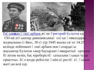Рақымжан Қошқарбаев және Григорий Булатов еді. 150-ші атқыштар дивизиясының с
