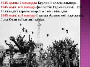 1945 жылы 2 мамырда Берлин қаласы алынды. 1945 жылғы 8 мамыр-фашистік Германи