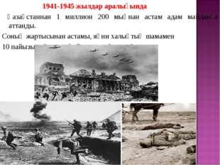 1941-1945 жылдар аралығында Қазақстаннан 1 миллион 200 мыңнан астам адам май