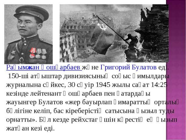 Рақымжан Қошқарбаев және Григорий Булатов еді. 150-ші атқыштар дивизиясының с...