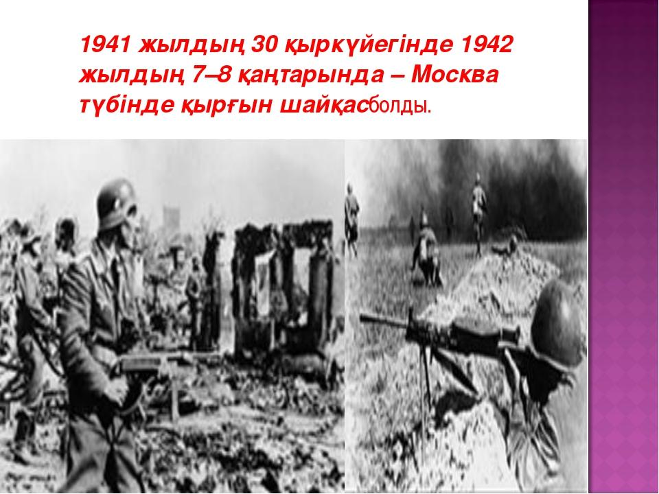 1941 жылдың 30 қыркүйегінде 1942 жылдың 7–8 қаңтарында – Москва түбінде қырғ...