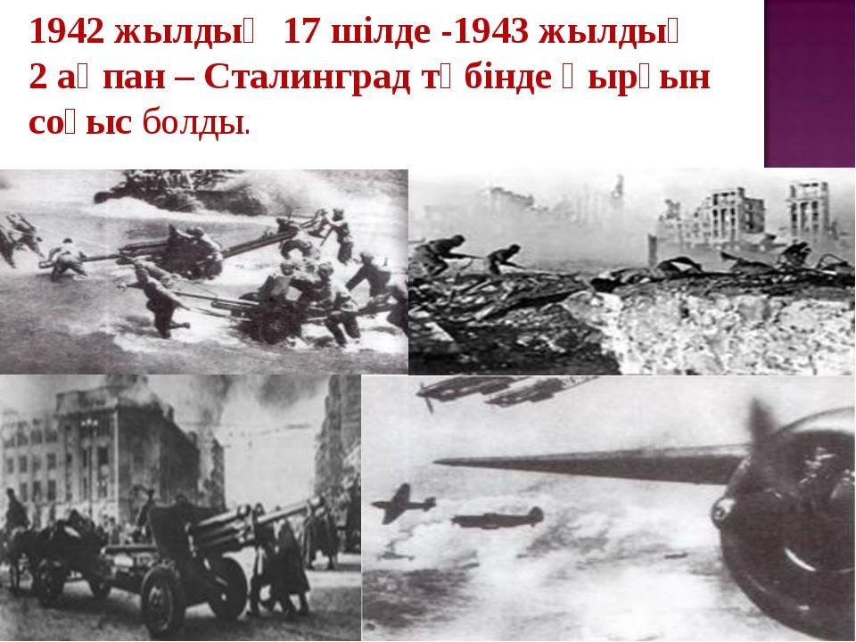 1942жылдың 17шілде -1943жылдың 2ақпан – Сталинград түбінде қырғын соғысб...