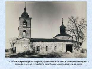 В советское время церковь закрыли, здание использовалось в хозяйственных целя