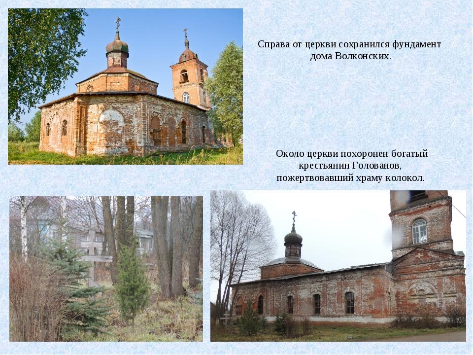 Справа от церкви сохранился фундамент дома Волконских. Около церкви похоронен...