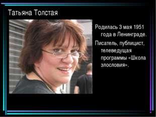 Татьяна Толстая Родилась 3 мая 1951 года в Ленинграде. Писатель, публицист, т