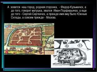 А зовется наш город, родная сторонка, - Федор-Кузьмичск, а до того, говорит м