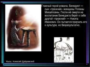 Главный герой романа, Бенедикт — сын «прежней» женщины Полины Михайловны. Пос