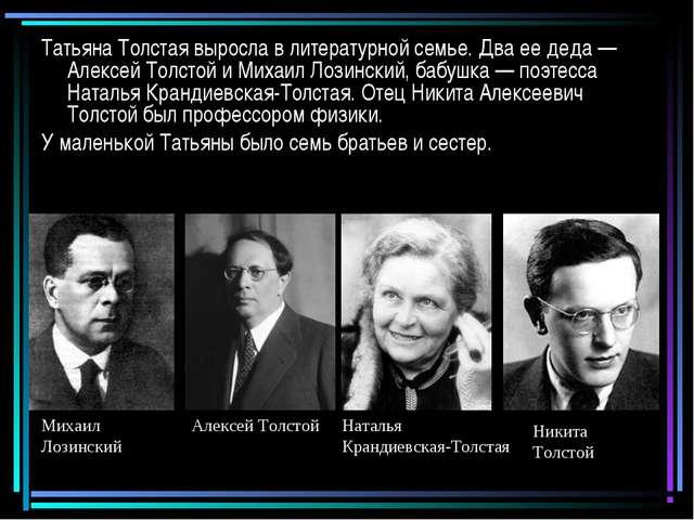 Татьяна Толстая выросла в литературной семье. Два ее деда — Алексей Толстой и...