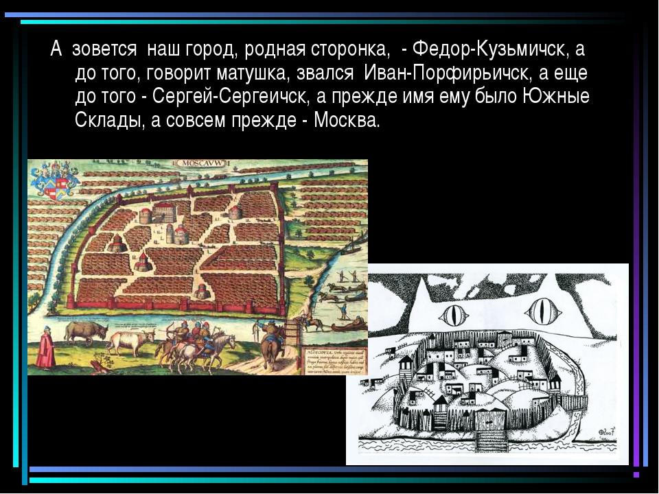 А зовется наш город, родная сторонка, - Федор-Кузьмичск, а до того, говорит м...