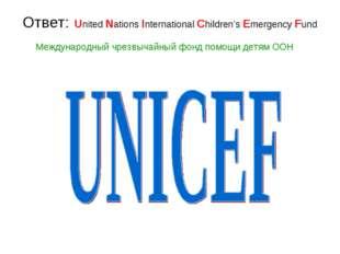 Ответ: United Nations International Children's Emergency Fund Международный ч