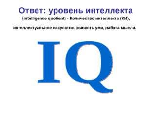 Ответ: уровень интеллекта (intelligence quotient) - Количество интеллекта (КИ