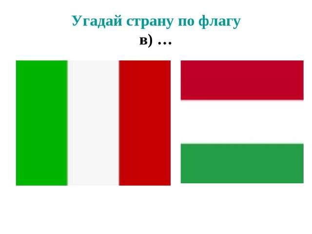 Угадай страну по флагу в) …