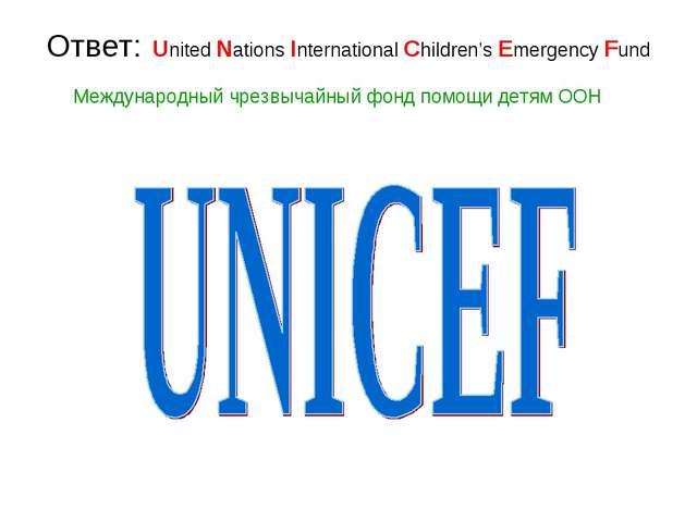 Ответ: United Nations International Children's Emergency Fund Международный ч...