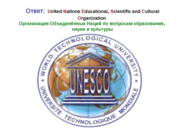 Ответ: United Nations Educational, Scientific and Cultural Organization Орган...