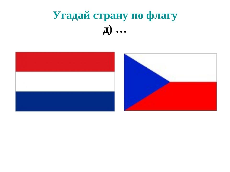 Угадай страну по флагу д) …