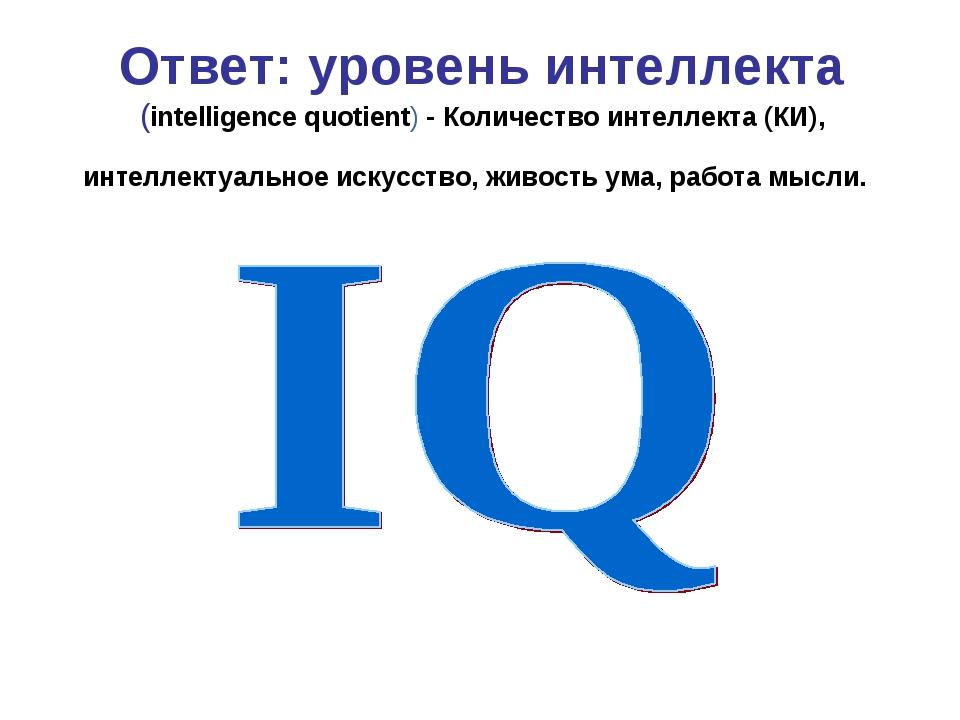 Ответ: уровень интеллекта (intelligence quotient) - Количество интеллекта (КИ...