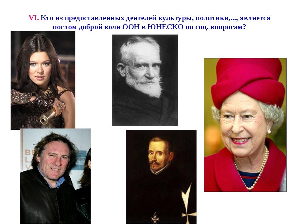 VI. Кто из предоставленных деятелей культуры, политики,..., является послом д...
