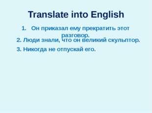 Translate into English 1. Он приказал ему прекратить этот разговор. 2. Люди з