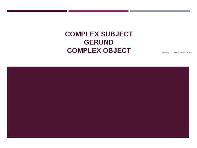 COMPLEX SUBJECT GERUND COMPLEX OBJECT 11 класс Автор: Писаренко В.В.