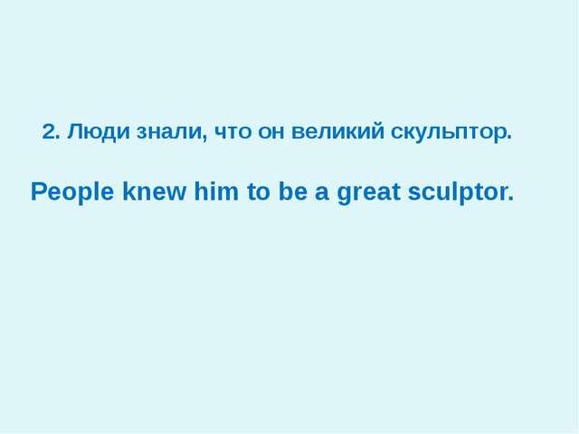 2. Люди знали, что он великий скульптор. People knew him to be a great sculp...