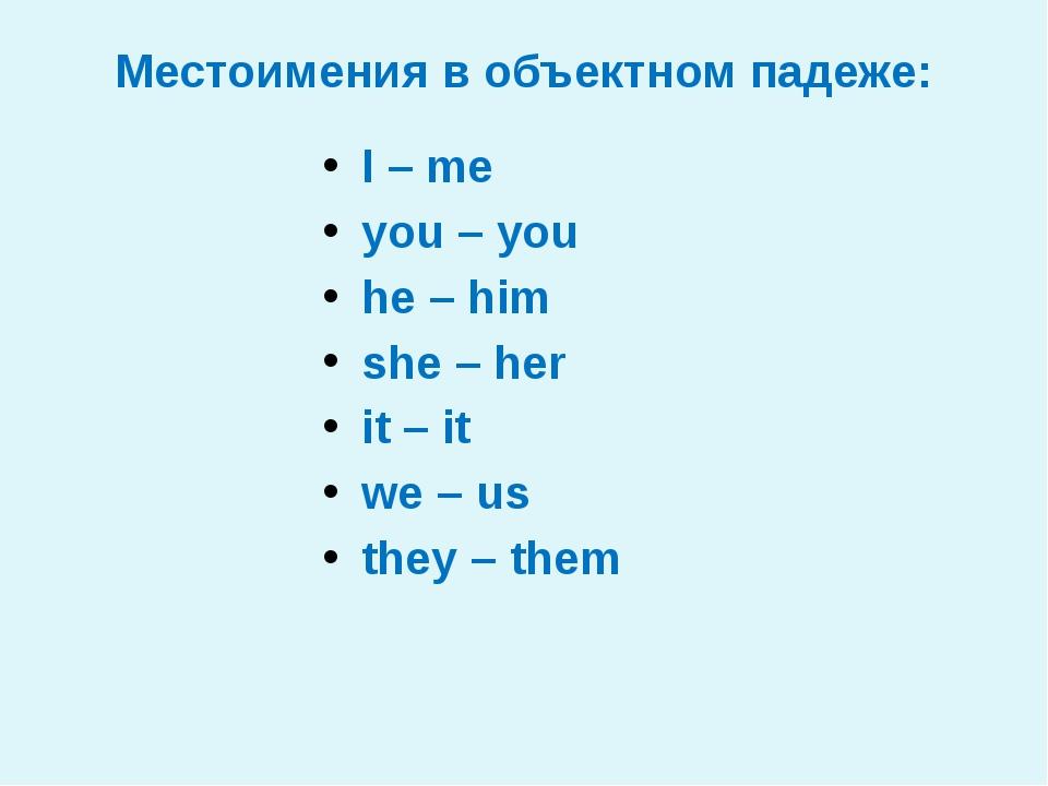 Местоимения в объектном падеже: I–me you–you he–him she–her it–it w...