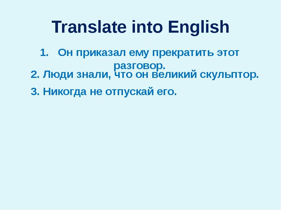 Translate into English 1. Он приказал ему прекратить этот разговор. 2. Люди з...