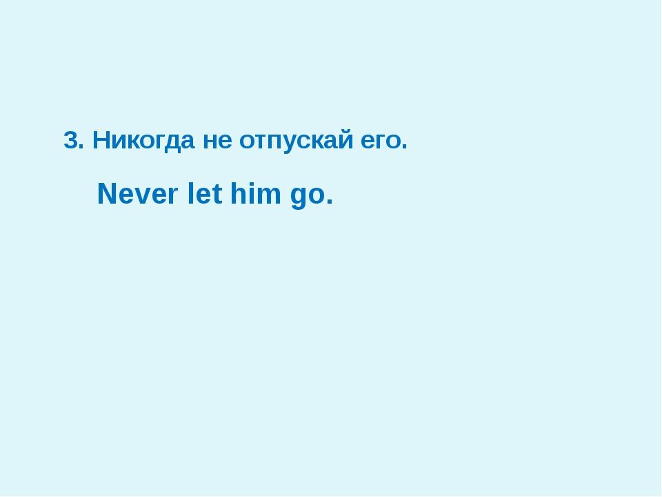3. Никогда не отпускай его. Never let him go.