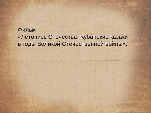 Фильм «Летопись Отечества. Кубанские казаки в годы Великой Отечественной войн...