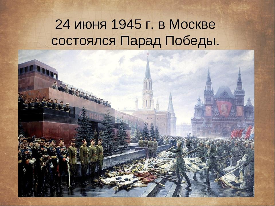 24 июня 1945 г. в Москве состоялся Парад Победы.