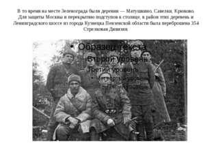 В то время на месте Зеленограда были деревни — Матушкино, Савелки, Крюково. Д