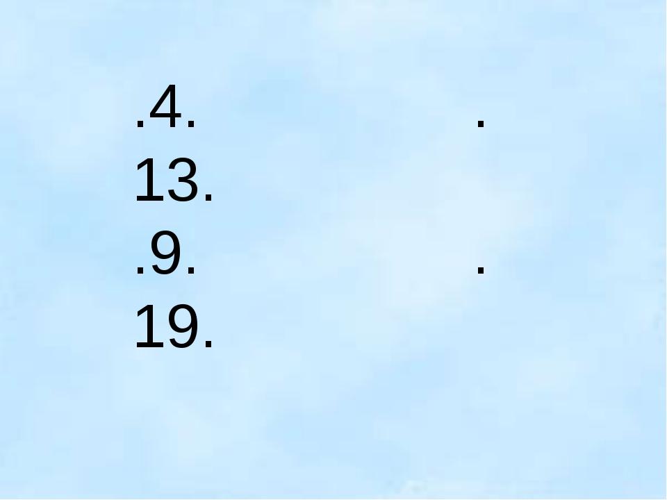.4. .13. .9. .19.