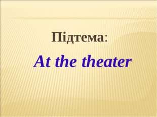 Підтема: At the theater