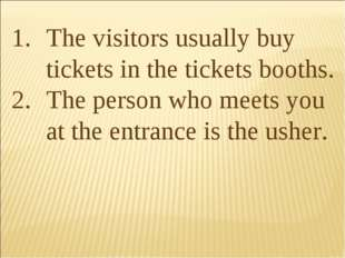 The visitors usually buy tickets in the tickets booths. The person who meets