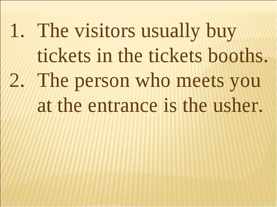 The visitors usually buy tickets in the tickets booths. The person who meets...