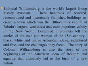 Colonial Williamsburg is the world's largest living history museum. There hu