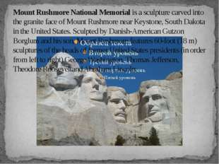 Mount Rushmore National Memorial is a sculpture carved into the granite face