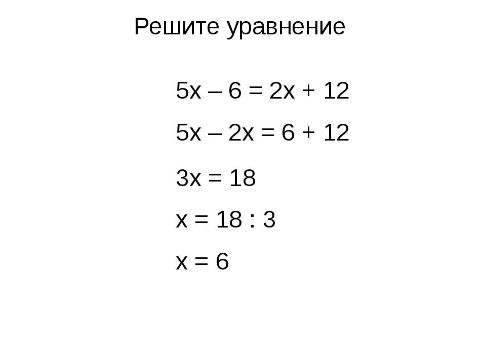 Решите уравнение 5x – 6 = 2x + 12 5x – 2x = 6 + 12 3x = 18 x = 18 : 3 x = 6