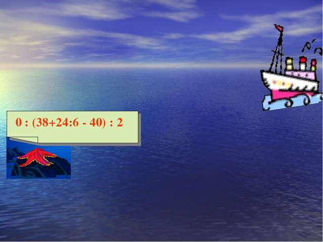 0 : (38+24:6 - 40) : 2