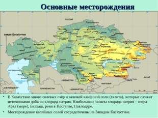 Основные месторождения В Казахстане много солевых озёр и залежей каменной сол
