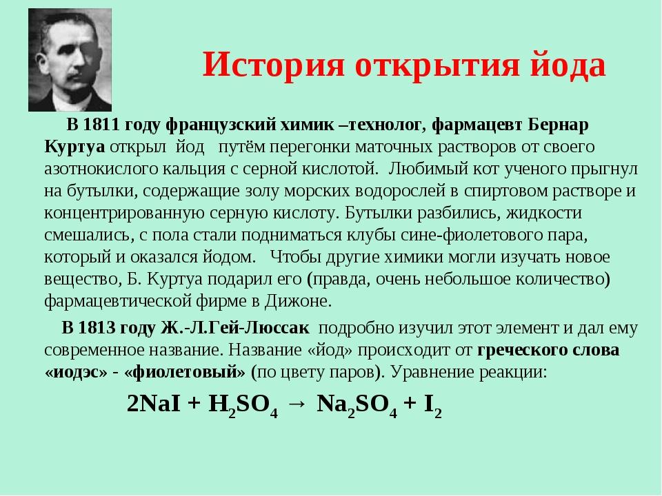 В 1811 году французский химик –технолог, фармацевт Бернар Куртуа открыл йод...